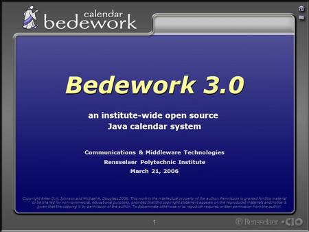 1 Communications & Middleware Technologies Rensselaer Polytechnic Institute March 21, 2006 Bedework 3.0 an institute-wide open source Java calendar system.