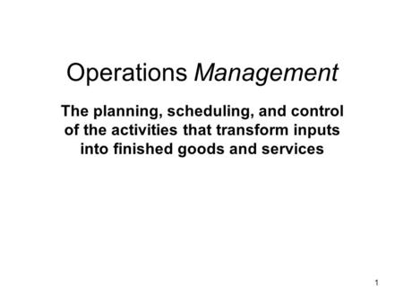 1 Operations Management The planning, scheduling, and control of the activities that transform inputs into finished goods and services.