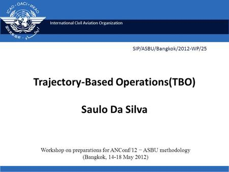 International Civil Aviation Organization Trajectory-Based Operations(TBO) Saulo Da Silva SIP/ASBU/Bangkok/2012-WP/25 Workshop on preparations for ANConf/12.