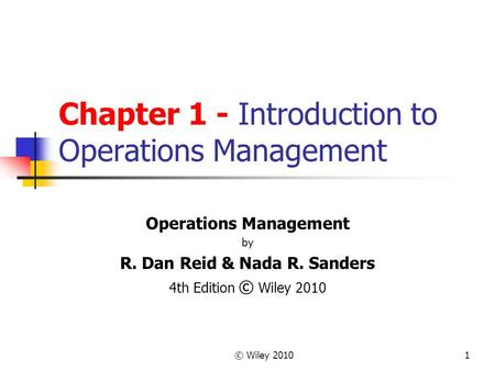 © Wiley 20101 Chapter 1 - Introduction to Operations Management Operations Management by R. Dan Reid & Nada R. Sanders 4th Edition © Wiley 2010.