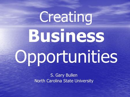 Creating Business Opportunities S. Gary Bullen North Carolina State University.