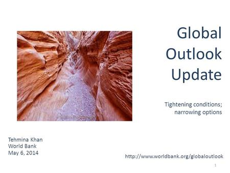 1 Tehmina Khan World Bank May 6, 2014 Global Outlook Update Tightening conditions; narrowing options