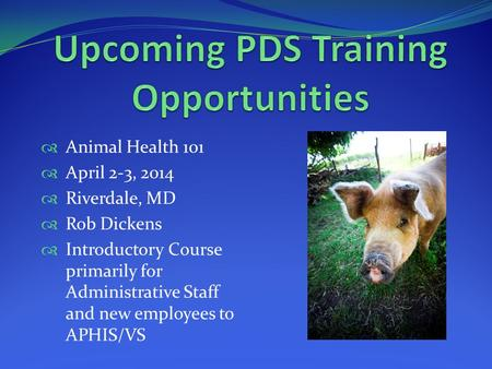  Animal Health 101  April 2-3, 2014  Riverdale, MD  Rob Dickens  Introductory Course primarily for Administrative Staff and new employees to APHIS/VS.