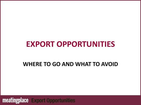 EXPORT OPPORTUNITIES WHERE TO GO AND WHAT TO AVOID.