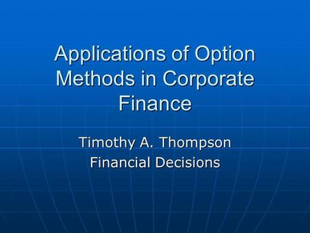 Applications of Option Methods in Corporate Finance Timothy A. Thompson Financial Decisions.