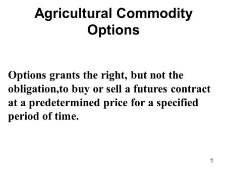 1 Agricultural Commodity Options Options grants the right, but not the obligation,to buy or sell a futures contract at a predetermined price for a specified.