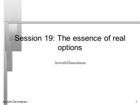 Aswath Damodaran1 Session 19: The essence of real options Aswath Damodaran.