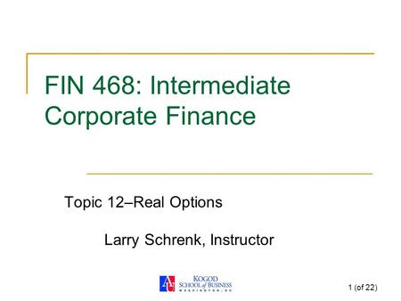 1 (of 22) FIN 468: Intermediate Corporate Finance Topic 12–Real Options Larry Schrenk, Instructor.