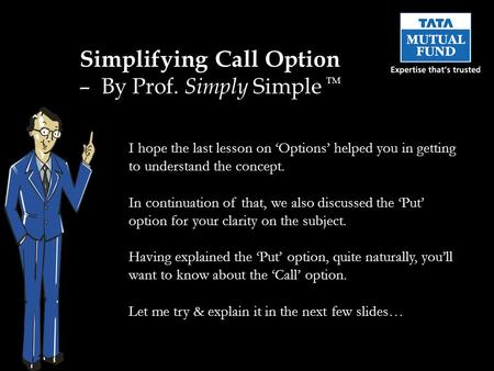 Simplifying Call Option – By Prof. Simply Simple TM I hope the last lesson on 'Options' helped you in getting to understand the concept. In continuation.