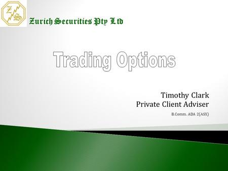 Timothy Clark Timothy Clark Private Client Adviser B.Comm. ADA 2(ASX) Zurich Securities Pty Ltd.