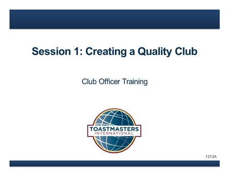 Session 1: Creating a Quality Club Club Officer Training 1313A.