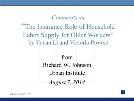 "URBAN INSTITUTE Comments on "" The Insurance Role of Household Labor Supply for Older Workers"" by Yanan Li and Victoria Prowse from Richard W. Johnson Urban."
