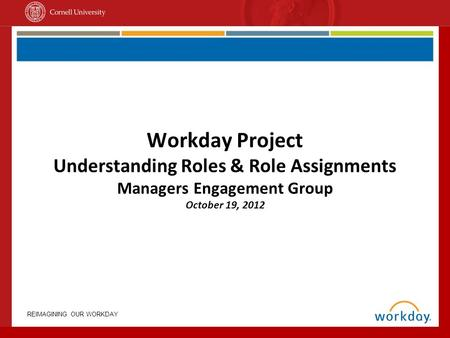 REIMAGINING OUR WORKDAY Workday Project Understanding Roles & Role Assignments Managers Engagement Group October 19, 2012.