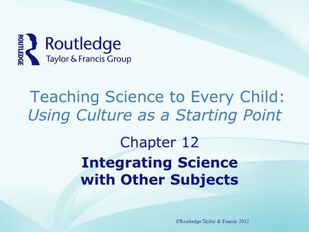 Teaching Science to Every Child: Using Culture as a Starting Point ©Routledge/Taylor & Francis 2012 Chapter 12 Integrating Science with Other Subjects.