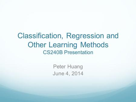Classification, Regression and Other Learning Methods CS240B Presentation Peter Huang June 4, 2014.