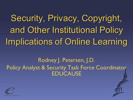 Security, Privacy, Copyright, and Other Institutional Policy Implications of Online Learning Rodney J. Petersen, J.D. Policy Analyst & Security Task Force.