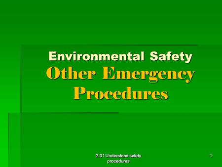 2.01 Understand safety procedures Environmental Safety Other Emergency Procedures 2.01 Understand safety procedures 1.