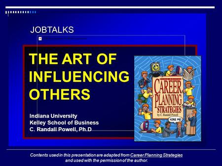 JOBTALKS THE ART OF INFLUENCING OTHERS Indiana University Kelley School of Business C. Randall Powell, Ph.D Contents used in this presentation are adapted.