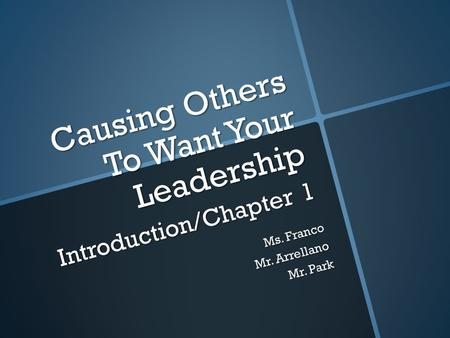 Causing Others To Want Your Leadership Introduction/Chapter 1 Ms. Franco Mr. Arrellano Mr. Park.