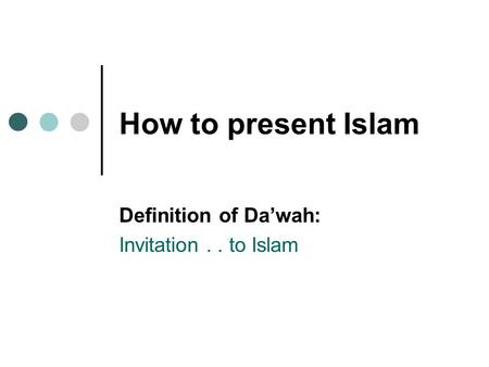 How to present Islam Definition of Da'wah: Invitation.. to Islam.