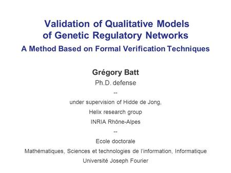 Validation of Qualitative Models of Genetic Regulatory Networks A Method Based on Formal Verification Techniques Grégory Batt Ph.D. defense -- under supervision.