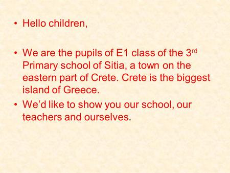 Hello children, We are the pupils of E1 class of the 3 rd Primary school of Sitia, a town on the eastern part of Crete. Crete is the biggest island of.