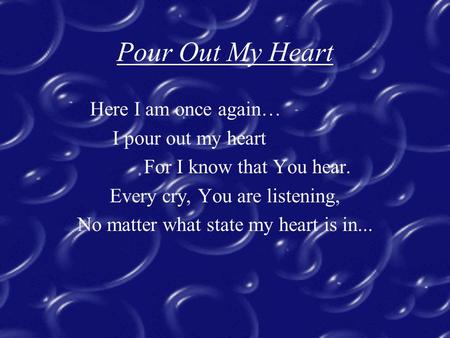 Pour Out My Heart Here I am once again… I pour out my heart For I know that You hear. Every cry, You are listening, No matter what state my heart is in...