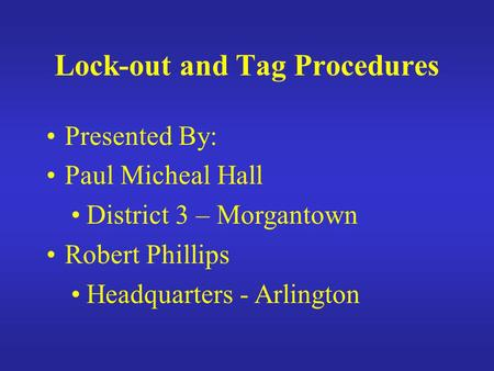 Lock-out and Tag Procedures Presented By: Paul Micheal Hall District 3 – Morgantown Robert Phillips Headquarters - Arlington.