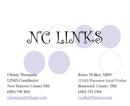 NC LINKS Christy ThompsonRenee Walker, MSW LINKS Coordinator LINKS/Placement Social Worker New Hanover County DSSBrunswick County DSS (910) 798-3619(910)