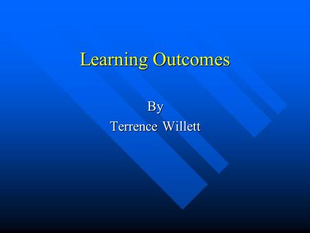 Learning Outcomes By Terrence Willett. What are Learning Outcomes? n Assessment / Program Based n Outcome Based Assessment n Skills; Knowledge; Result.
