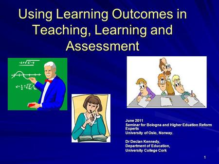 11 Using Learning Outcomes in Teaching, Learning and Assessment June 2011 Seminar for Bologna and Higher Eduation Reform Experts University of Oslo, Norway.