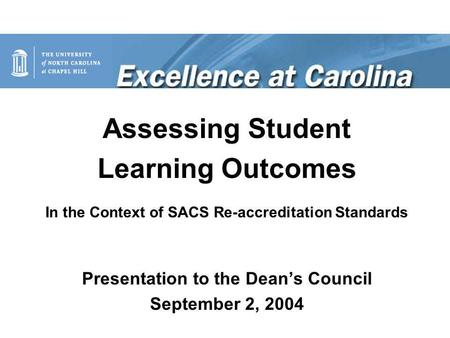 Assessing Student Learning Outcomes In the Context of SACS Re-accreditation Standards Presentation to the Dean's Council September 2, 2004.
