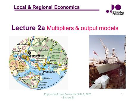 Local & Regional Economics Regional and Local Economics (RALE) 2010 – Lecture 2a 1 Lecture 2a Multipliers & output models.