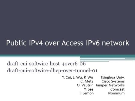 Public IPv4 over Access IPv6 network draft-cui-softwire-host-4over6-06 draft-cui-softwire-dhcp-over-tunnel-01 Y. Cui, J. Wu, P. Wu Tsinghua Univ. C. Metz.