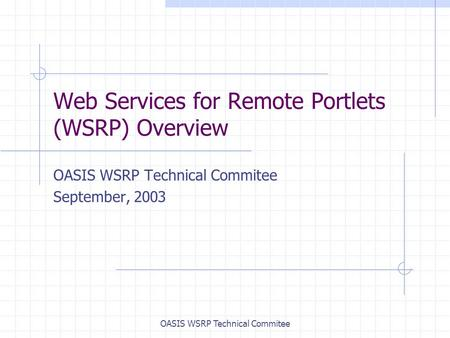 OASIS WSRP Technical Commitee Web Services for Remote Portlets (WSRP) Overview OASIS WSRP Technical Commitee September, 2003.