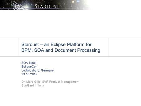 Stardust – an Eclipse Platform for BPM, SOA and Document Processing SOA Track EclipseCon Ludwigsburg, Germany 23.10.2012 Dr. Marc Gille, SVP Product Management.