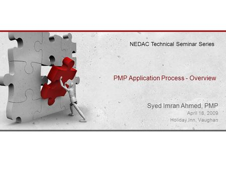 PMP Application Process - Overview Syed Imran Ahmed, PMP April 18, 2009 Holiday Inn, Vaughan NEDAC Technical Seminar Series.