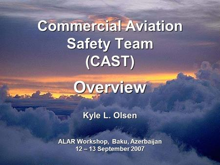 Commercial Aviation Safety Team (CAST) Overview Kyle L. Olsen ALAR Workshop, Baku, Azerbaijan 12 – 13 September 2007.