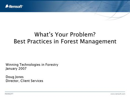 What's Your Problem? Best Practices in Forest Management Winning Technologies in Forestry January 2007 Doug Jones Director, Client Services.
