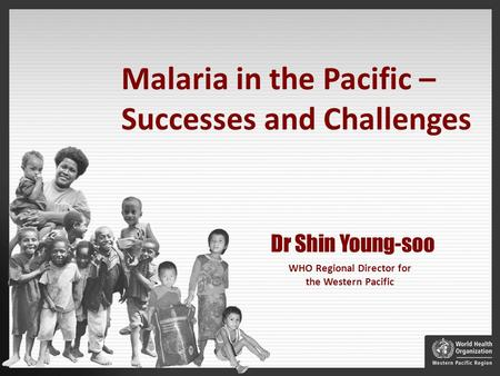 WHO Regional Director for the Western Pacific Dr Shin Young-soo Malaria in the Pacific – Successes and Challenges.