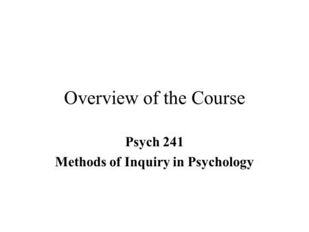 Overview of the Course Psych 241 Methods of Inquiry in Psychology.