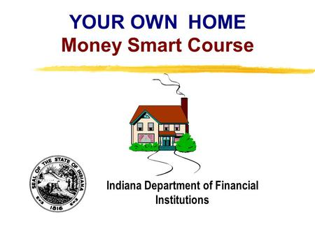 Copyright, 1996 © Dale Carnegie & Associates, Inc. YOUR OWN HOME Money Smart Course Indiana Department of Financial Institutions.