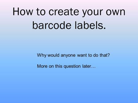How to create your own barcode labels. Why would anyone want to do that? More on this question later…