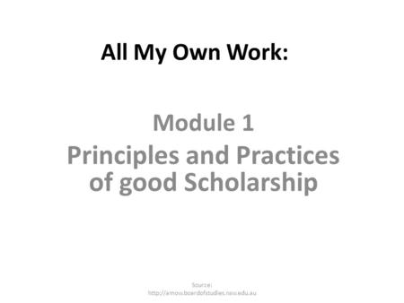 All My Own Work: Module 1 Principles and Practices of good Scholarship Source: