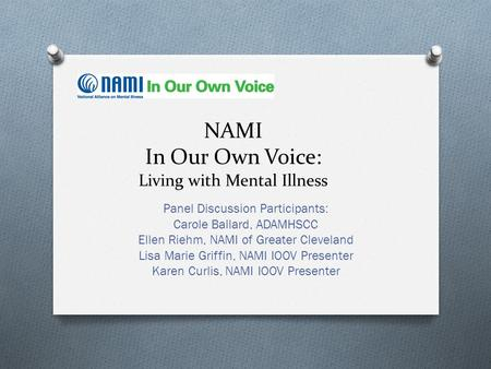 NAMI In Our Own Voice: Living with Mental Illness Panel Discussion Participants: Carole Ballard, ADAMHSCC Ellen Riehm, NAMI of Greater Cleveland Lisa Marie.