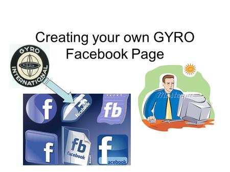 Creating your own GYRO Facebook Page. Gyro Pages as of Feb 2013 International District I District III District IV District VII Powell Club.