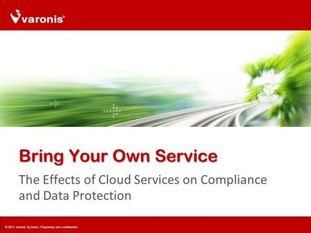 Bring Your Own Service The Effects of Cloud Services on Compliance and Data Protection © 2012 Varonis Systems. Proprietary and confidential.