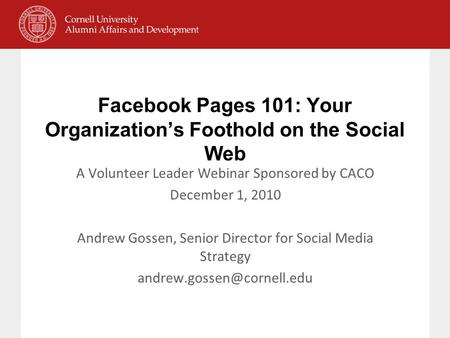 Facebook Pages 101: Your Organization's Foothold on the Social Web A Volunteer Leader Webinar Sponsored by CACO December 1, 2010 Andrew Gossen, Senior.