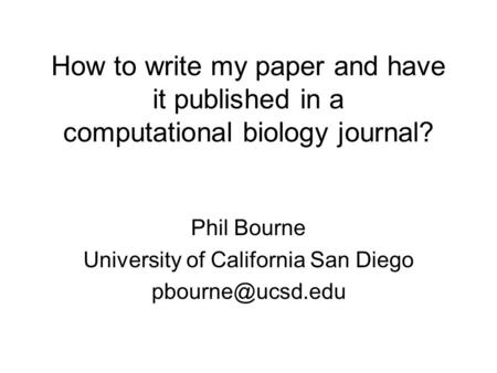 How to write my paper and have it published in a computational biology journal? Phil Bourne University of California San Diego