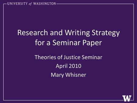 Research and Writing Strategy for a Seminar Paper Theories of Justice Seminar April 2010 Mary Whisner.